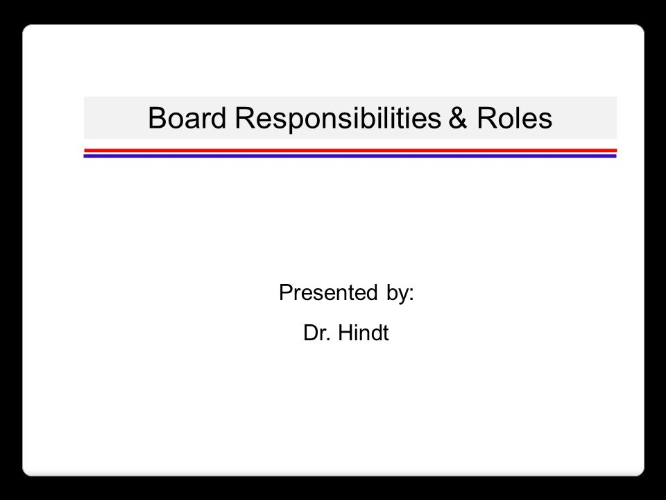 Board Responsibilities & Roles Presented by: Dr. Hindt