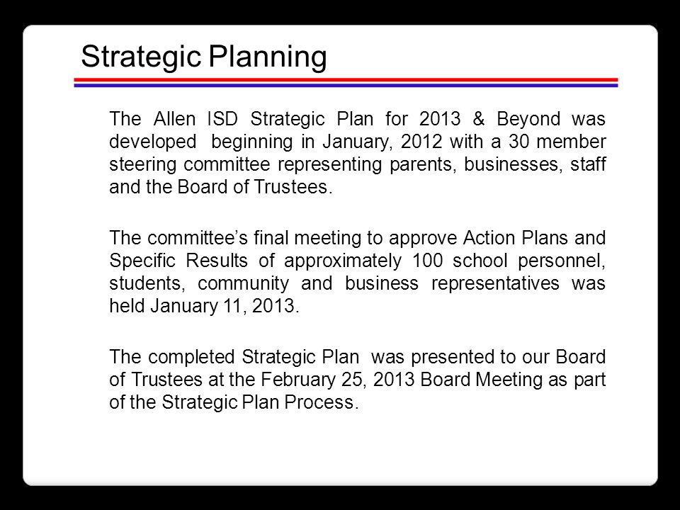 Strategic Planning The Allen ISD Strategic Plan for 2013 & Beyond was developed beginning in January, 2012 with a 30 member steering committee represe