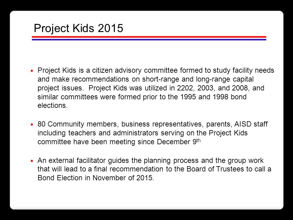 Project Kids is a citizen advisory committee formed to study facility needs and make recommendations on short-range and long-range capital project iss