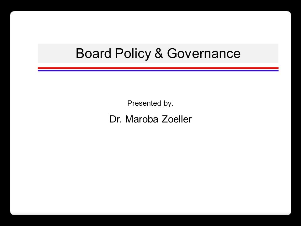 Board Policy & Governance Presented by: Dr. Maroba Zoeller