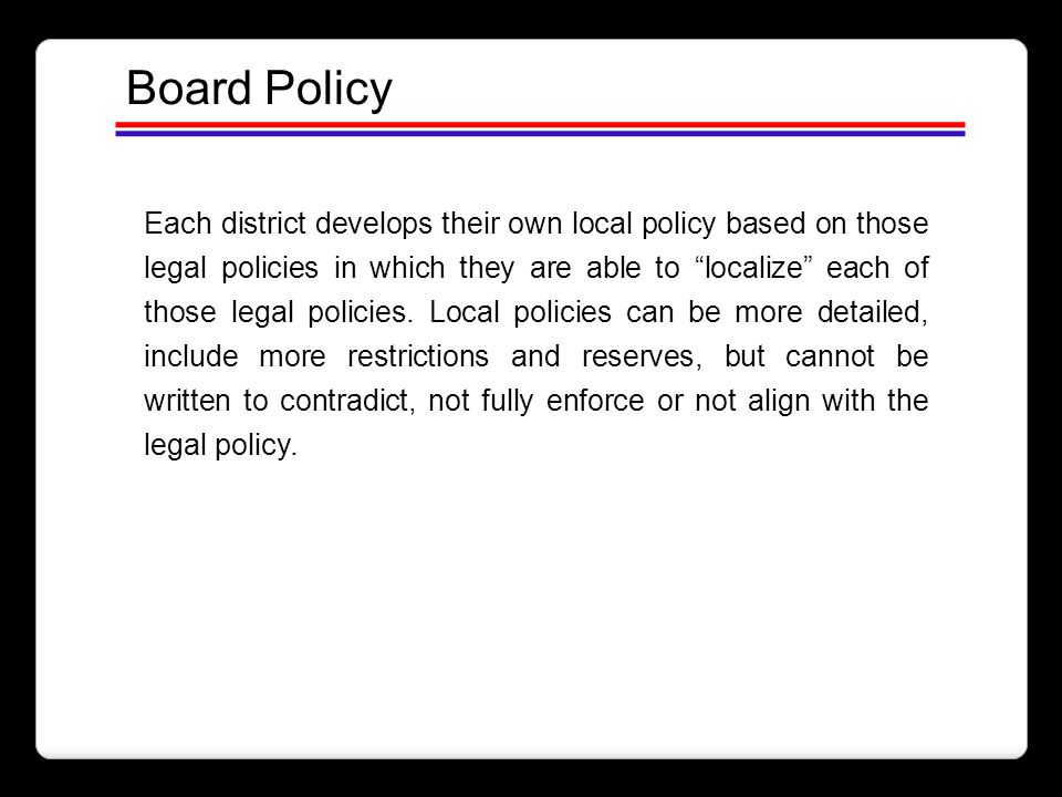 """Board Policy Each district develops their own local policy based on those legal policies in which they are able to """"localize"""" each of those legal poli"""