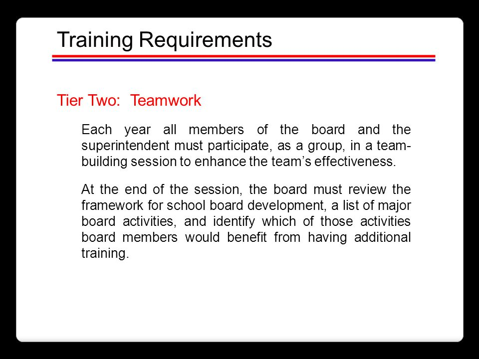 Training Requirements Tier Two: Teamwork Each year all members of the board and the superintendent must participate, as a group, in a team- building s