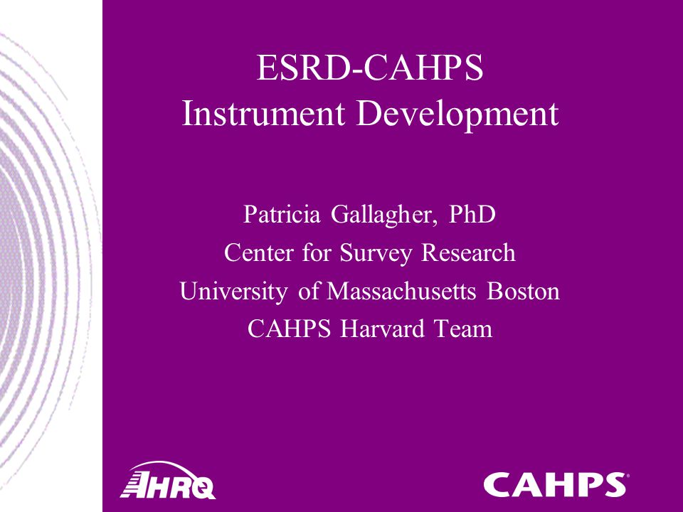 ESRD-CAHPS Instrument Development Patricia Gallagher, PhD Center for Survey Research University of Massachusetts Boston CAHPS Harvard Team