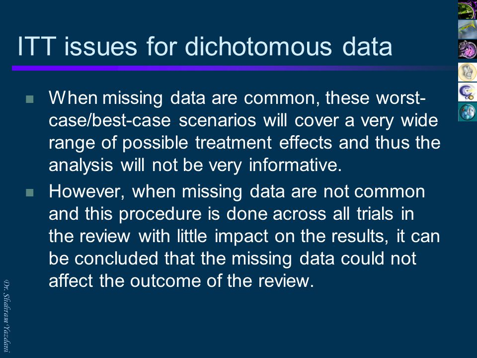 Dr. Shahram Yazdani ITT issues for dichotomous data When missing data are common, these worst- case/best-case scenarios will cover a very wide range o