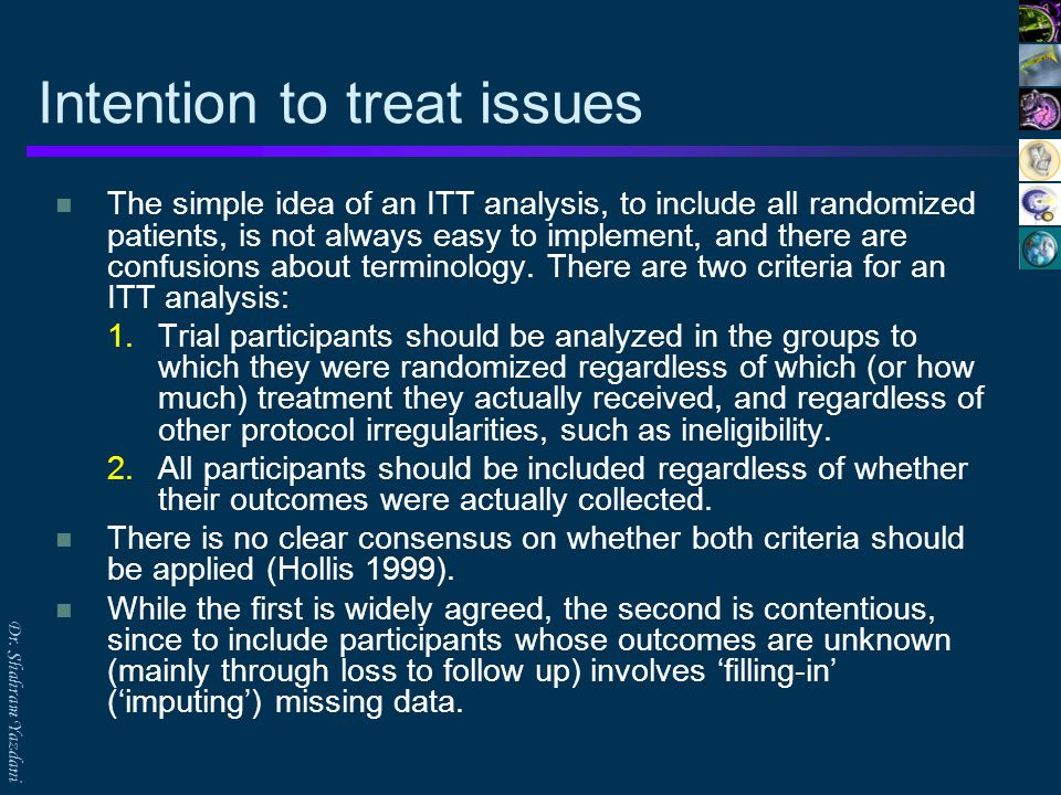Dr. Shahram Yazdani Intention to treat issues The simple idea of an ITT analysis, to include all randomized patients, is not always easy to implement,
