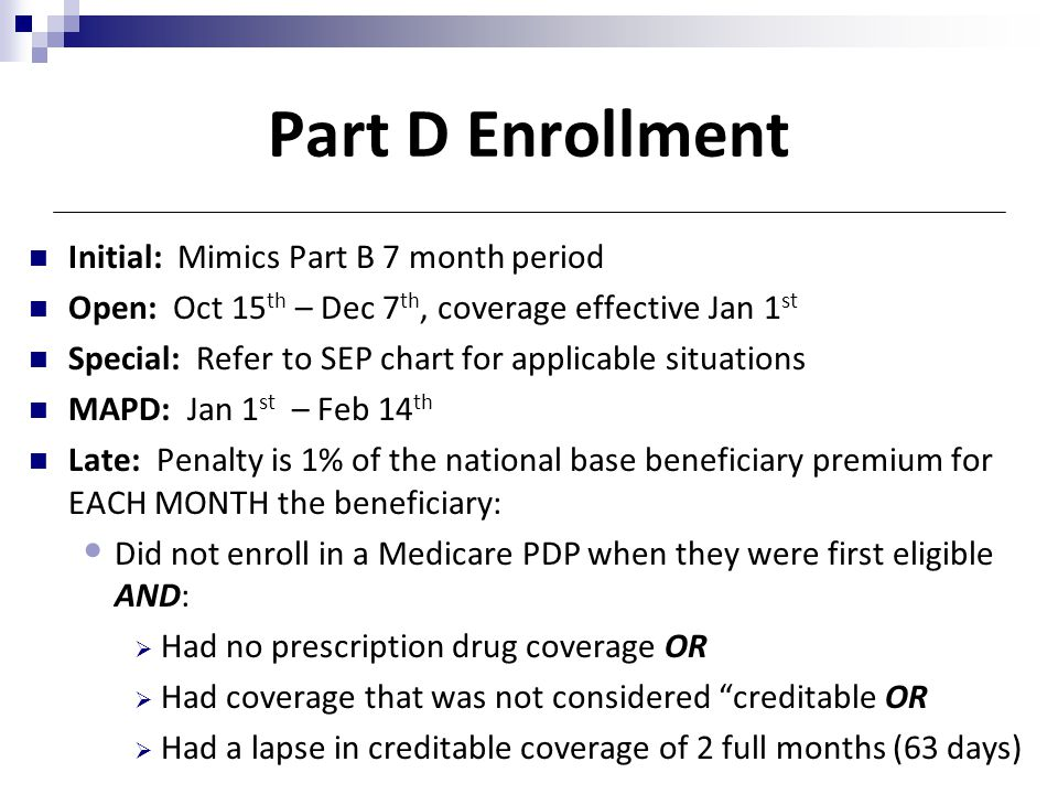 Part D Enrollment Initial: Mimics Part B 7 month period Open: Oct 15 th – Dec 7 th, coverage effective Jan 1 st Special: Refer to SEP chart for applic