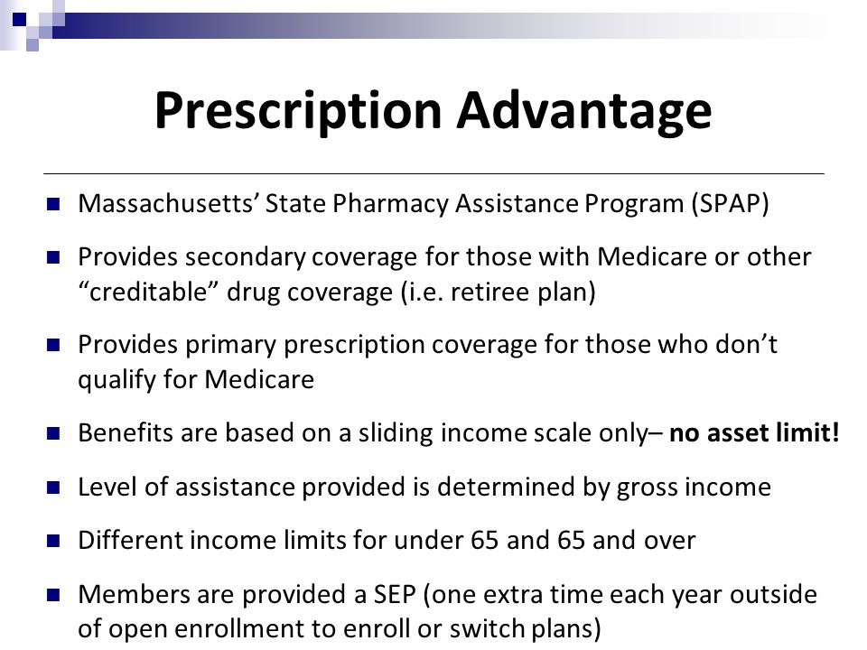 "Prescription Advantage Massachusetts' State Pharmacy Assistance Program (SPAP) Provides secondary coverage for those with Medicare or other ""creditabl"