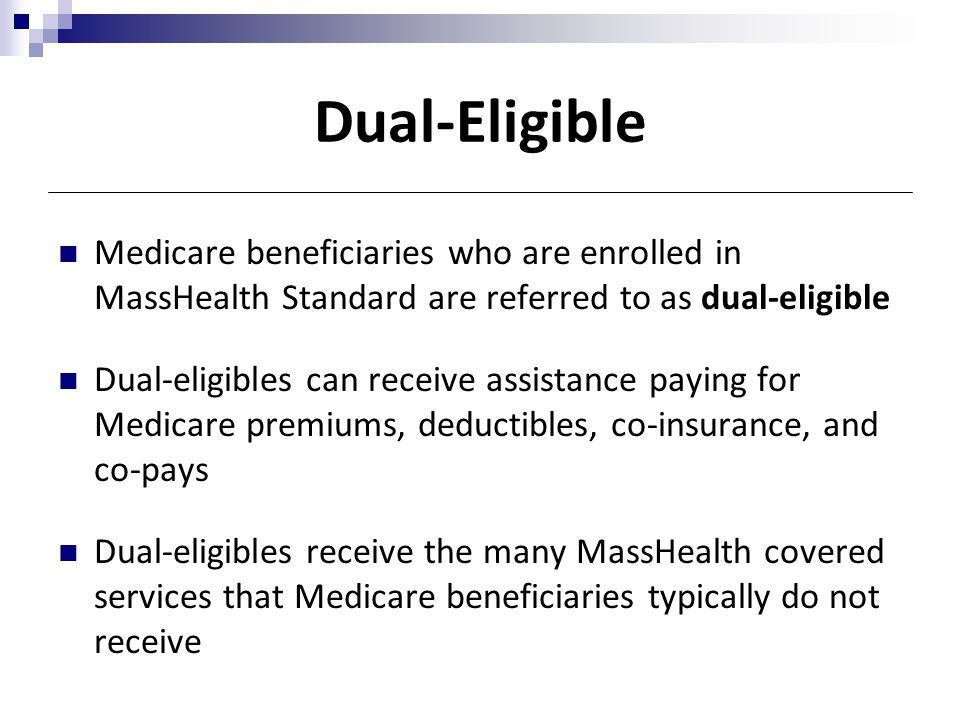 Dual-Eligible Medicare beneficiaries who are enrolled in MassHealth Standard are referred to as dual-eligible Dual-eligibles can receive assistance pa
