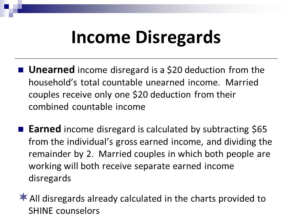 Income Disregards Unearned income disregard is a $20 deduction from the household's total countable unearned income. Married couples receive only one