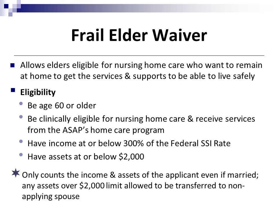 Frail Elder Waiver Allows elders eligible for nursing home care who want to remain at home to get the services & supports to be able to live safely 