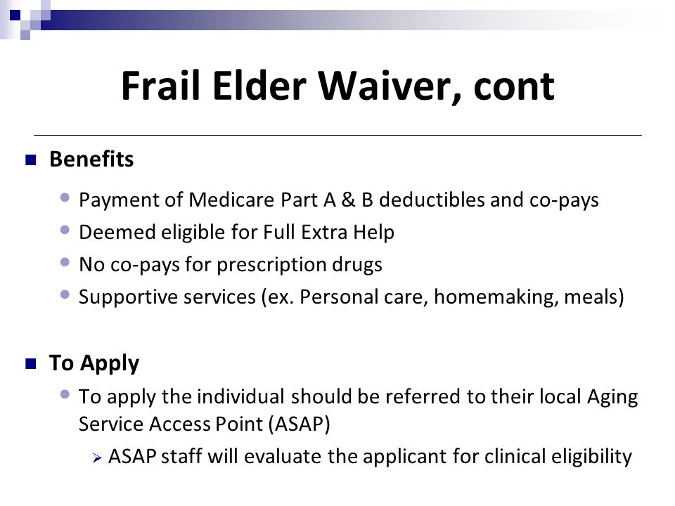 Frail Elder Waiver, cont Benefits Payment of Medicare Part A & B deductibles and co-pays Deemed eligible for Full Extra Help No co-pays for prescripti