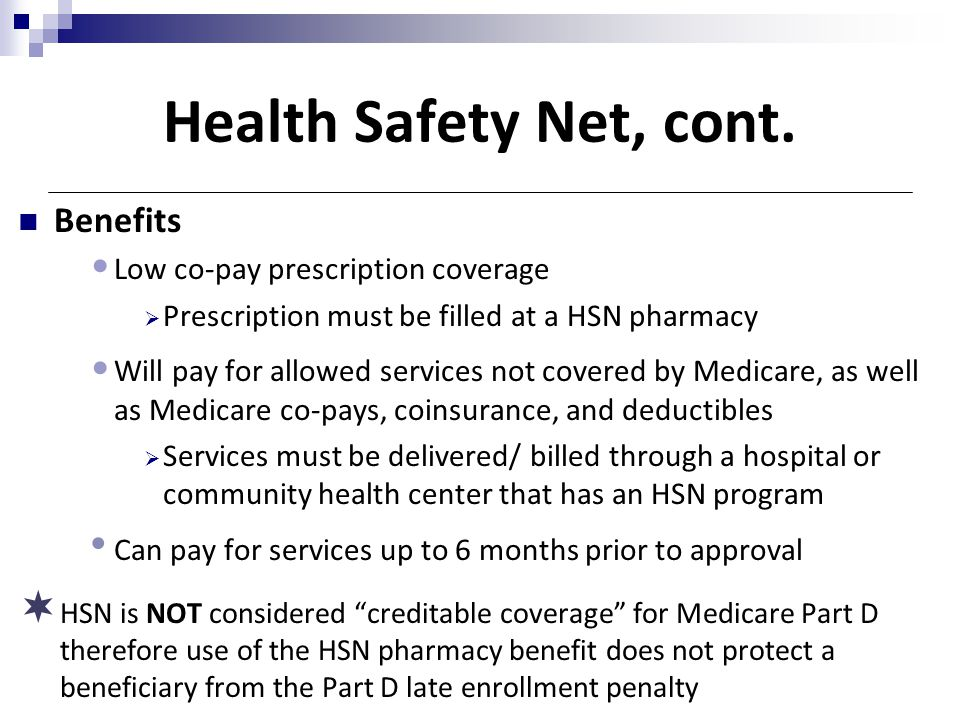 Health Safety Net, cont. Benefits Low co-pay prescription coverage  Prescription must be filled at a HSN pharmacy Will pay for allowed services not c