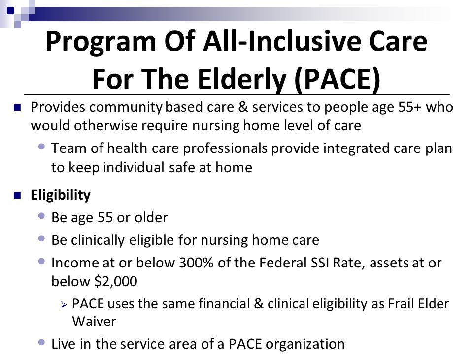 Program Of All-Inclusive Care For The Elderly (PACE) Provides community based care & services to people age 55+ who would otherwise require nursing ho