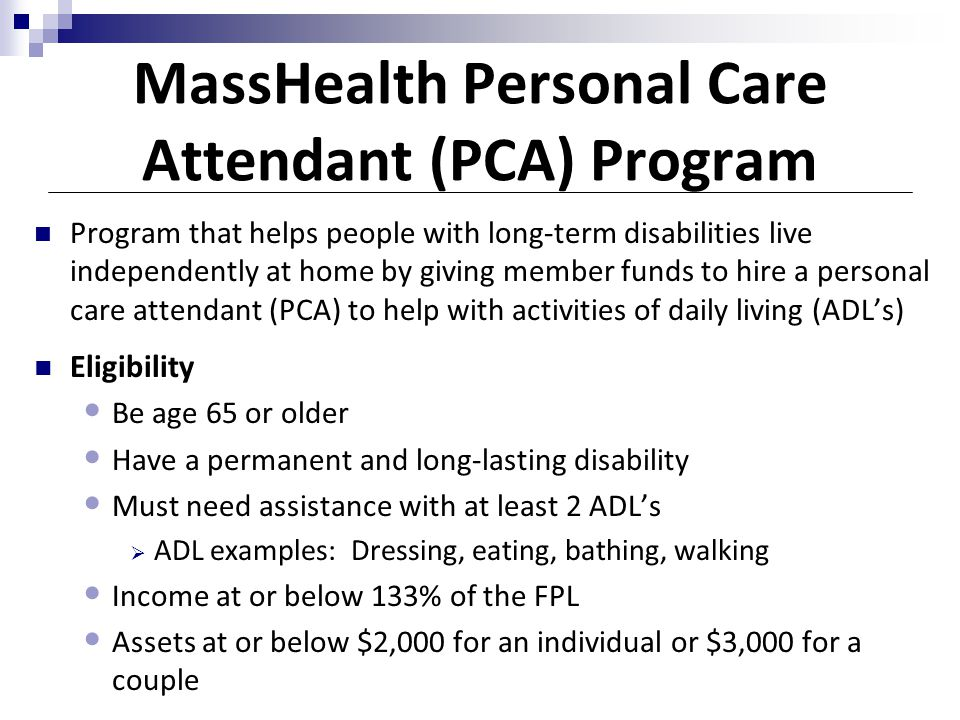 MassHealth Personal Care Attendant (PCA) Program Program that helps people with long-term disabilities live independently at home by giving member fun