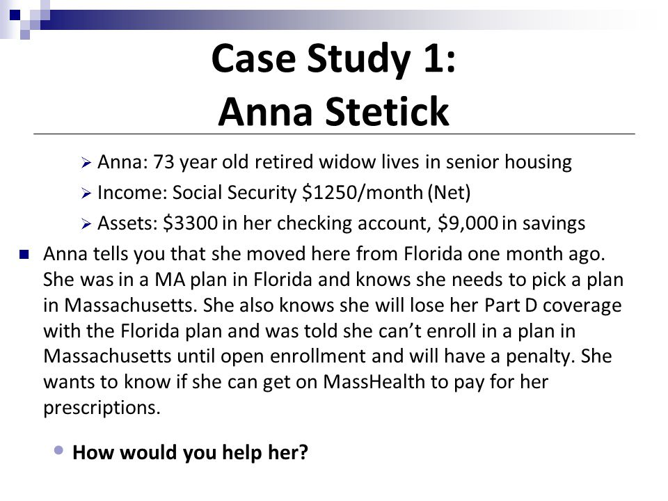 Case Study 1: Anna Stetick  Anna: 73 year old retired widow lives in senior housing  Income: Social Security $1250/month (Net)  Assets: $3300 in he