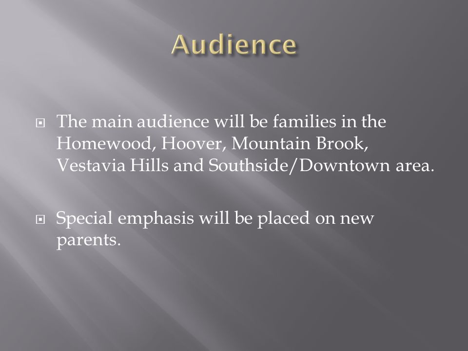  The main audience will be families in the Homewood, Hoover, Mountain Brook, Vestavia Hills and Southside/Downtown area.