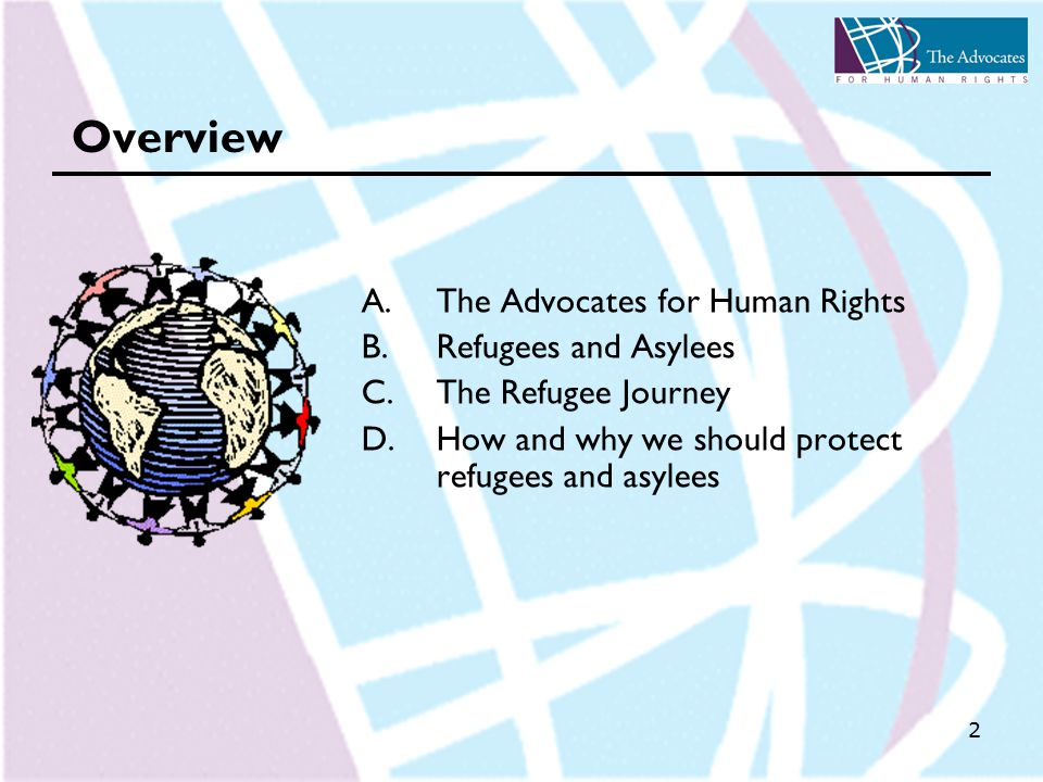 2 Overview A.The Advocates for Human Rights B.Refugees and Asylees C.The Refugee Journey D.How and why we should protect refugees and asylees