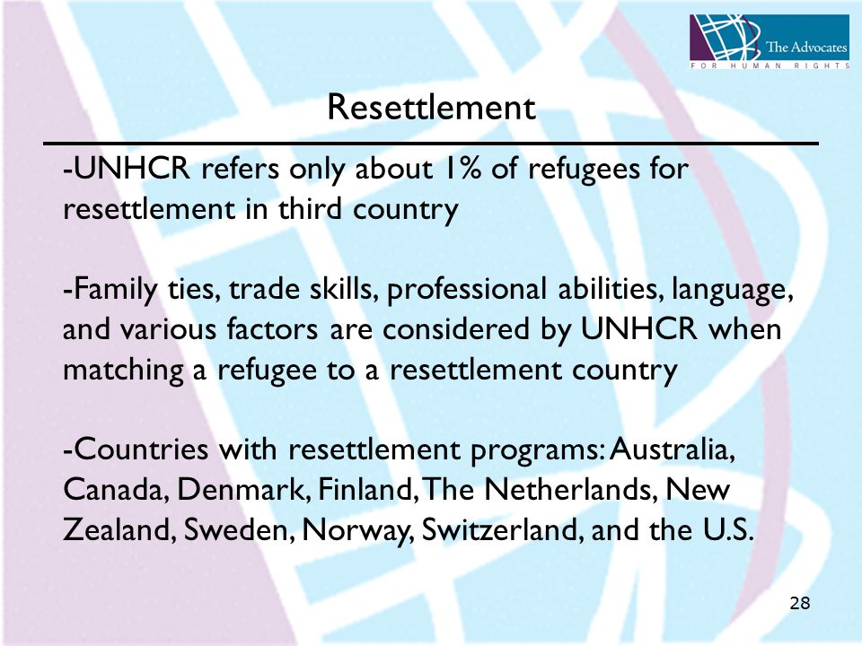28 Resettlement -UNHCR refers only about 1% of refugees for resettlement in third country -Family ties, trade skills, professional abilities, language, and various factors are considered by UNHCR when matching a refugee to a resettlement country -Countries with resettlement programs: Australia, Canada, Denmark, Finland, The Netherlands, New Zealand, Sweden, Norway, Switzerland, and the U.S.