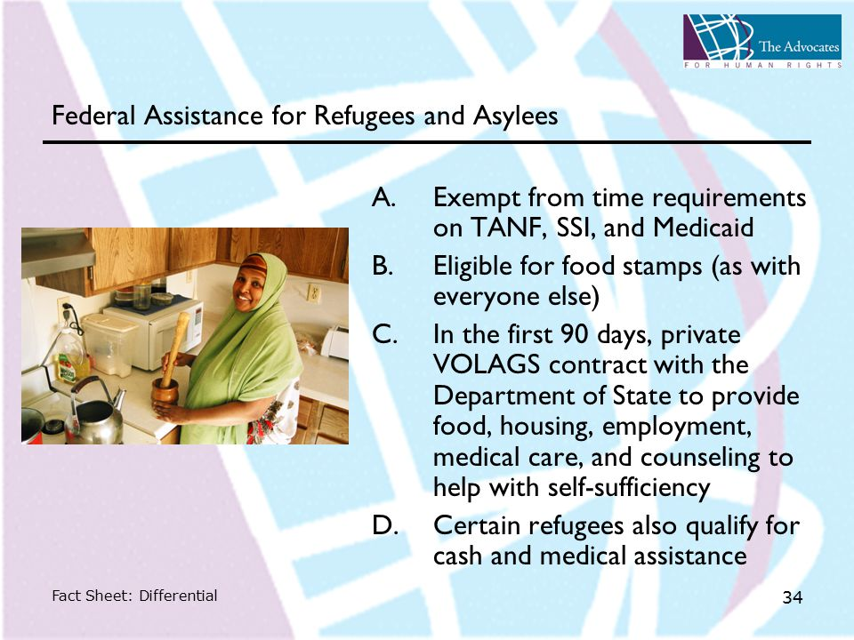 Fact Sheet: Differential 34 Federal Assistance for Refugees and Asylees A.Exempt from time requirements on TANF, SSI, and Medicaid B.Eligible for food stamps (as with everyone else) C.In the first 90 days, private VOLAGS contract with the Department of State to provide food, housing, employment, medical care, and counseling to help with self-sufficiency D.Certain refugees also qualify for cash and medical assistance