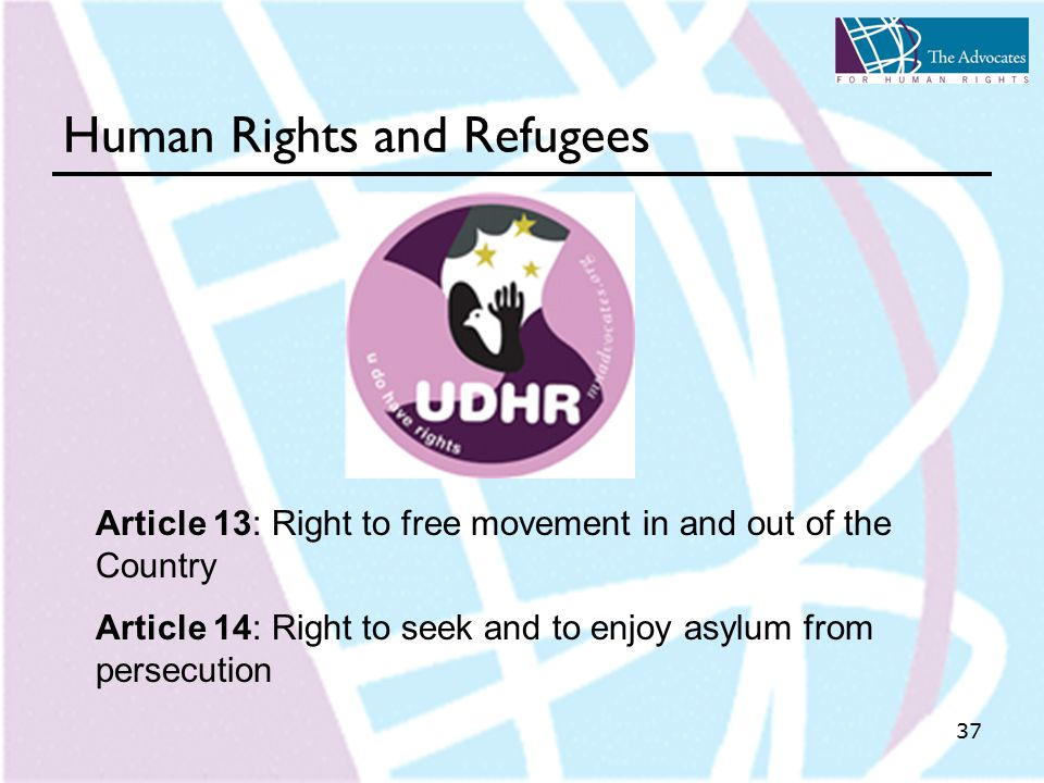 37 Human Rights and Refugees Article 13: Right to free movement in and out of the Country Article 14: Right to seek and to enjoy asylum from persecution