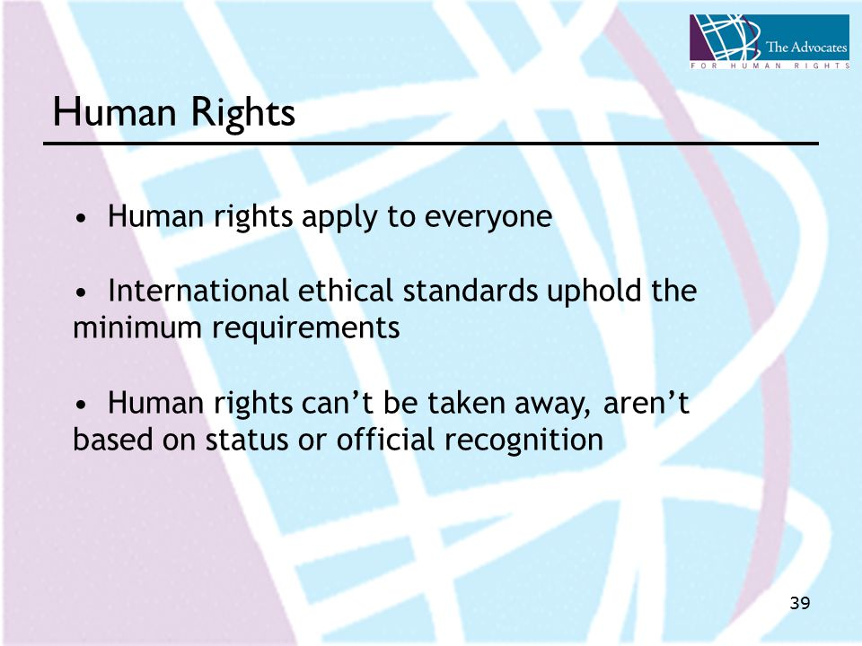 39 Human Rights Human rights apply to everyone International ethical standards uphold the minimum requirements Human rights can't be taken away, aren't based on status or official recognition