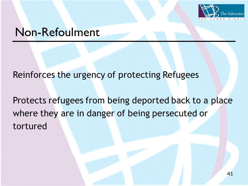 41 Non-Refoulment Reinforces the urgency of protecting Refugees Protects refugees from being deported back to a place where they are in danger of being persecuted or tortured