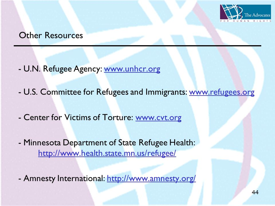 44 Other Resources - U.N. Refugee Agency: www.unhcr.orgwww.unhcr.org - U.S. Committee for Refugees and Immigrants: www.refugees.orgwww.refugees.org -