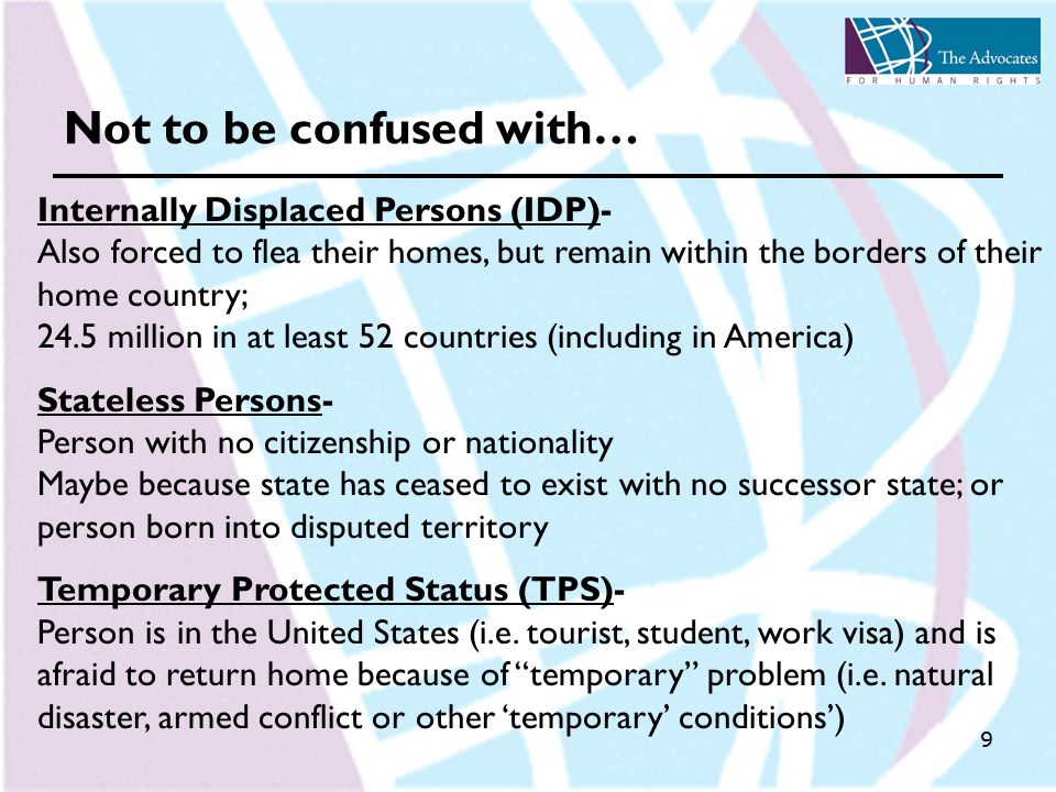 9 Not to be confused with… Internally Displaced Persons (IDP)- Also forced to flea their homes, but remain within the borders of their home country; 24.5 million in at least 52 countries (including in America) Stateless Persons- Person with no citizenship or nationality Maybe because state has ceased to exist with no successor state; or person born into disputed territory Temporary Protected Status (TPS)- Person is in the United States (i.e.