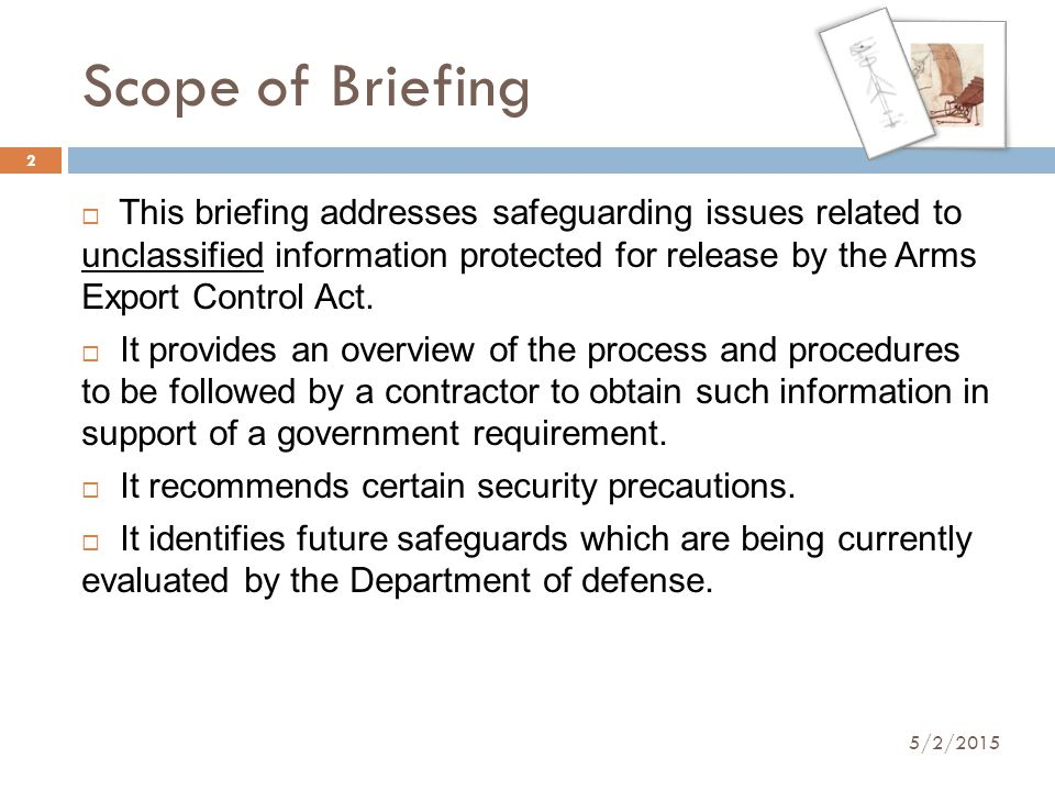 Scope of Briefing 5/2/2015 2  This briefing addresses safeguarding issues related to unclassified information protected for release by the Arms Expor