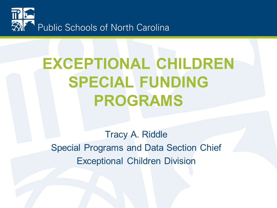 EXCEPTIONAL CHILDREN SPECIAL FUNDING PROGRAMS Tracy A. Riddle Special Programs and Data Section Chief Exceptional Children Division