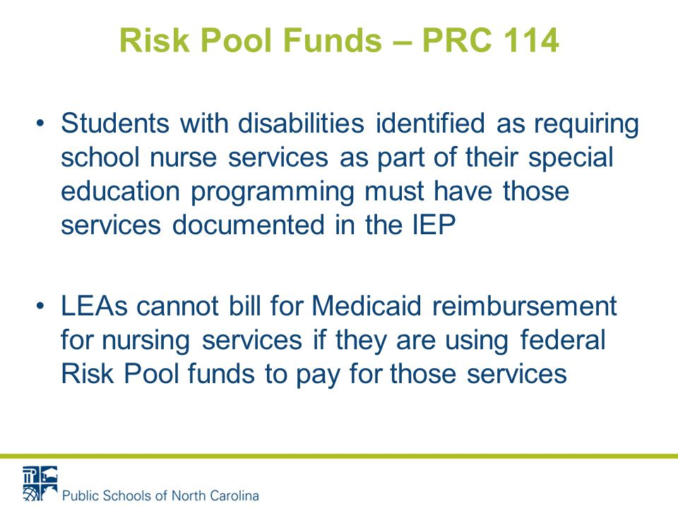 Risk Pool Funds – PRC 114 Students with disabilities identified as requiring school nurse services as part of their special education programming must have those services documented in the IEP LEAs cannot bill for Medicaid reimbursement for nursing services if they are using federal Risk Pool funds to pay for those services