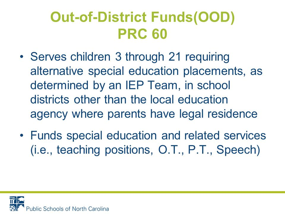 Serves children 3 through 21 requiring alternative special education placements, as determined by an IEP Team, in school districts other than the local education agency where parents have legal residence Funds special education and related services (i.e., teaching positions, O.T., P.T., Speech)