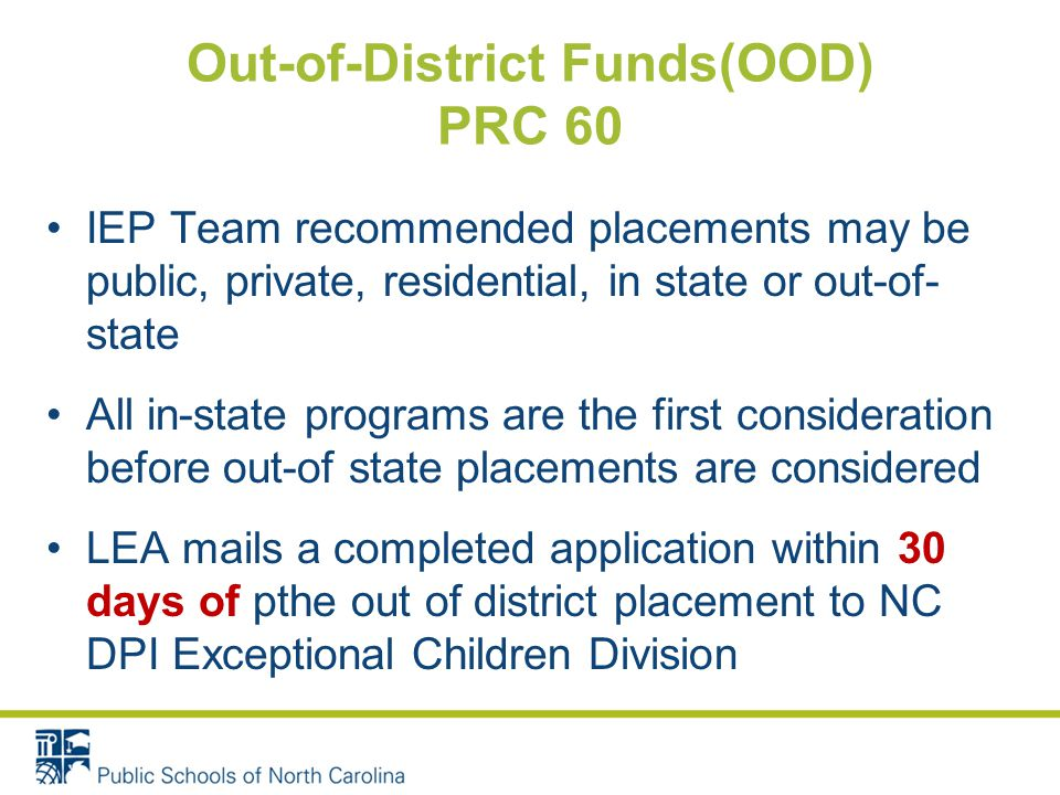 Out-of-District Funds(OOD) PRC 60 IEP Team recommended placements may be public, private, residential, in state or out-of- state All in-state programs are the first consideration before out-of state placements are considered LEA mails a completed application within 30 days of pthe out of district placement to NC DPI Exceptional Children Division