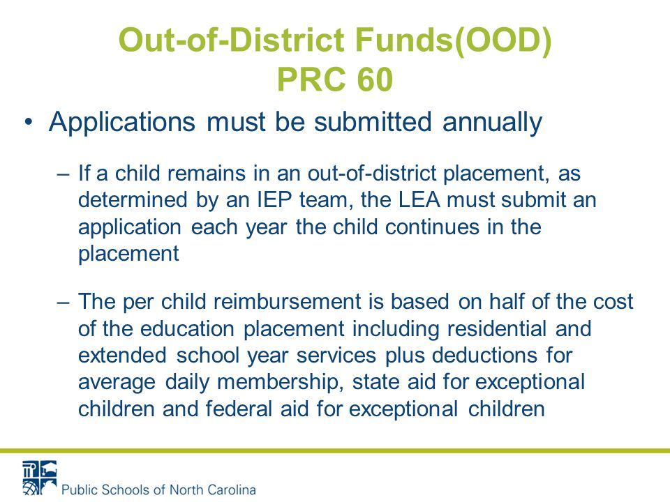 Out-of-District Funds(OOD) PRC 60 Applications must be submitted annually –If a child remains in an out-of-district placement, as determined by an IEP team, the LEA must submit an application each year the child continues in the placement –The per child reimbursement is based on half of the cost of the education placement including residential and extended school year services plus deductions for average daily membership, state aid for exceptional children and federal aid for exceptional children