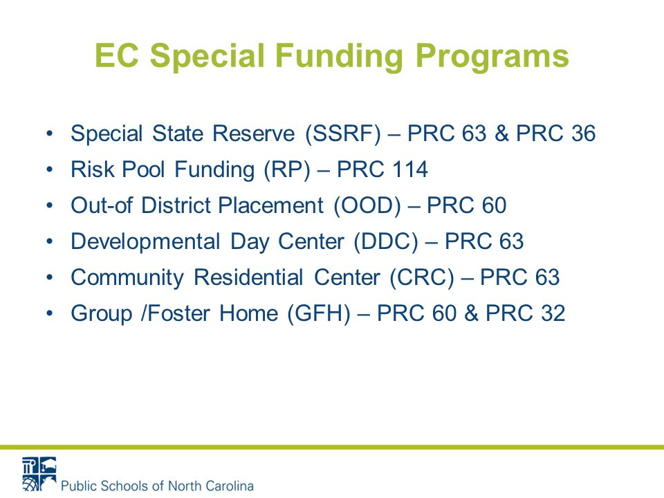 EC Special Funding Programs Special State Reserve (SSRF) – PRC 63 & PRC 36 Risk Pool Funding (RP) – PRC 114 Out-of District Placement (OOD) – PRC 60 Developmental Day Center (DDC) – PRC 63 Community Residential Center (CRC) – PRC 63 Group /Foster Home (GFH) – PRC 60 & PRC 32