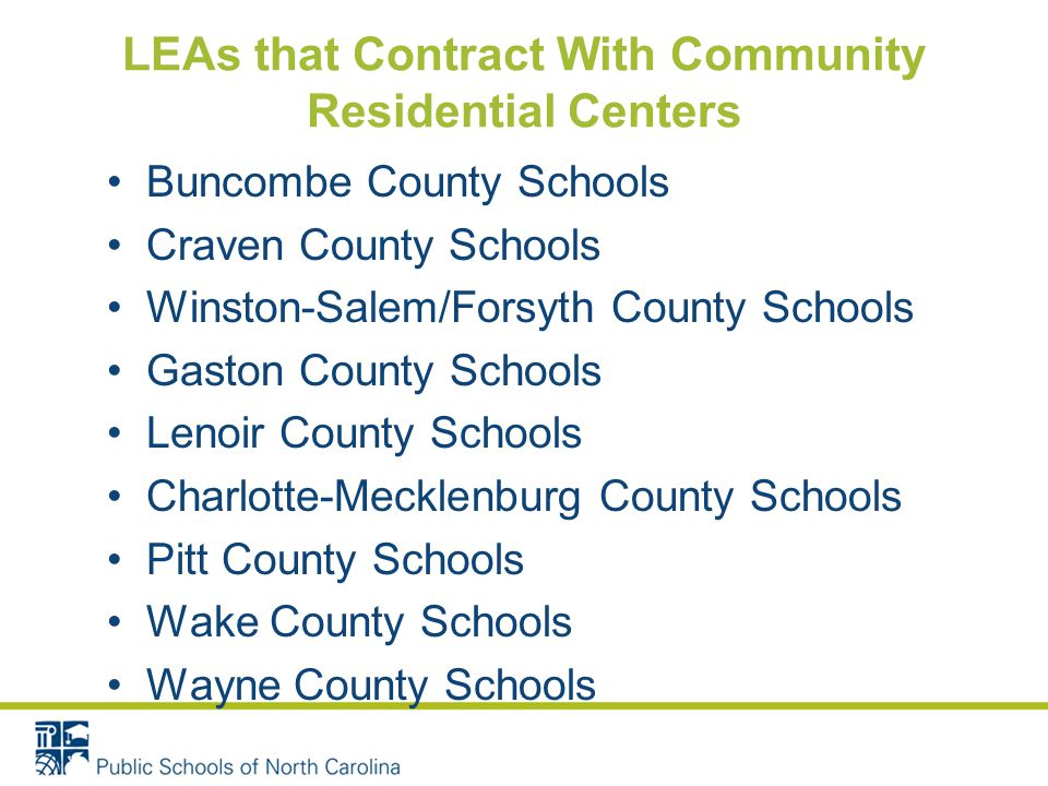 LEAs that Contract With Community Residential Centers Buncombe County Schools Craven County Schools Winston-Salem/Forsyth County Schools Gaston County Schools Lenoir County Schools Charlotte-Mecklenburg County Schools Pitt County Schools Wake County Schools Wayne County Schools