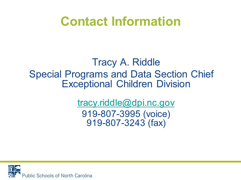 Contact Information Tracy A. Riddle Special Programs and Data Section Chief Exceptional Children Division tracy.riddle@dpi.nc.gov tracy.riddle@dpi.nc.