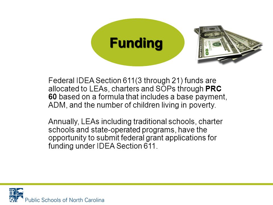 Funding Federal IDEA Section 611(3 through 21) funds are allocated to LEAs, charters and SOPs through PRC 60 based on a formula that includes a base payment, ADM, and the number of children living in poverty.