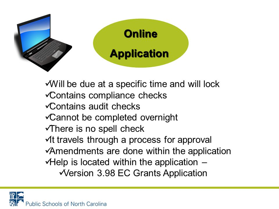 OnlineApplication Will be due at a specific time and will lock Contains compliance checks Contains audit checks Cannot be completed overnight There is no spell check It travels through a process for approval Amendments are done within the application Help is located within the application – Version 3.98 EC Grants Application
