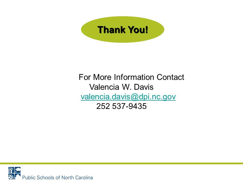 For More Information Contact Valencia W. Davis valencia.davis@dpi.nc.gov 252 537-9435 Thank You!