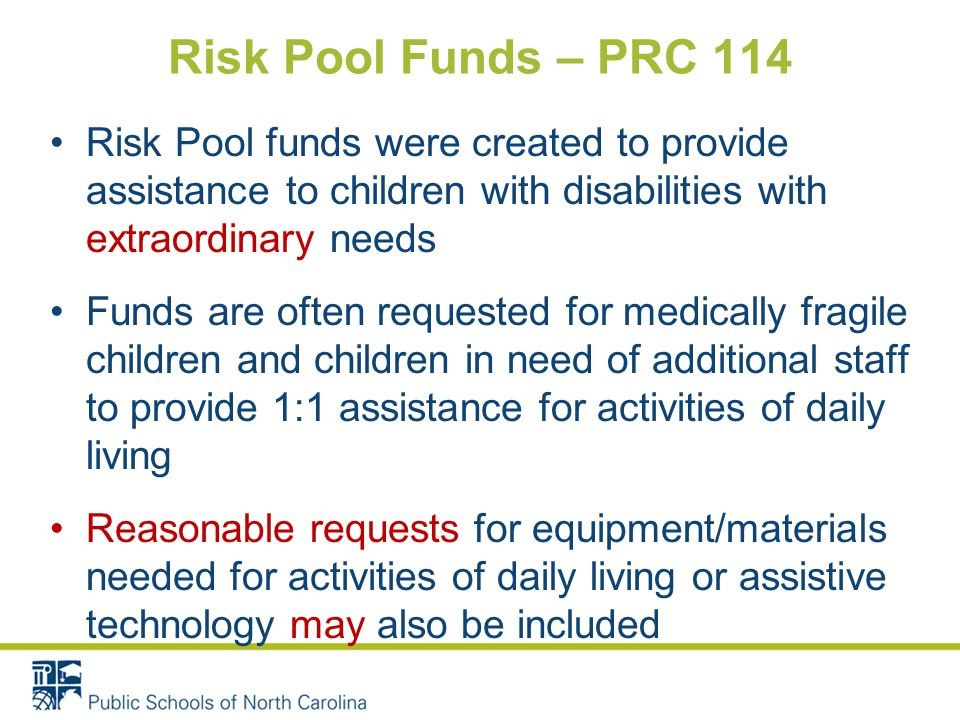 Risk Pool funds were created to provide assistance to children with disabilities with extraordinary needs Funds are often requested for medically fragile children and children in need of additional staff to provide 1:1 assistance for activities of daily living Reasonable requests for equipment/materials needed for activities of daily living or assistive technology may also be included