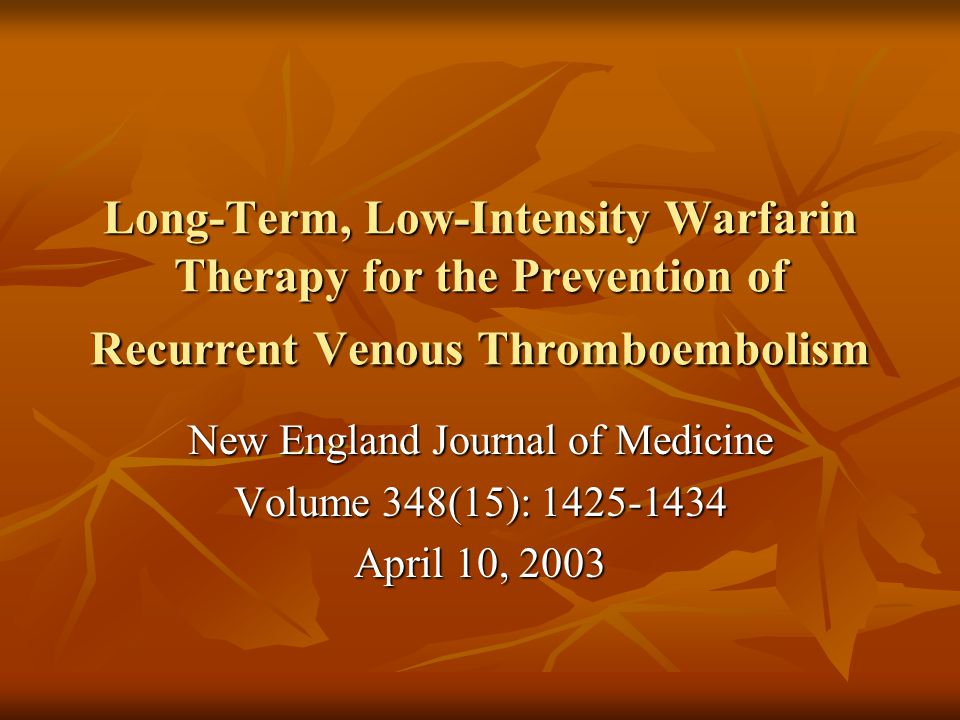 Long-Term, Low-Intensity Warfarin Therapy for the Prevention of Recurrent Venous Thromboembolism New England Journal of Medicine Volume 348(15): 1425-1434 April 10, 2003