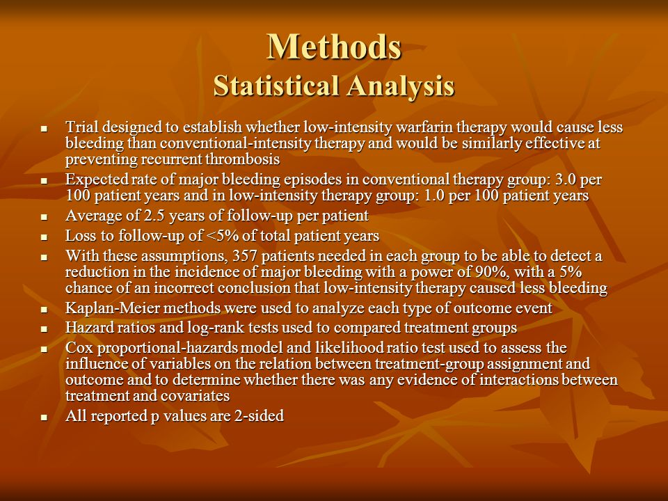 Methods Statistical Analysis Trial designed to establish whether low-intensity warfarin therapy would cause less bleeding than conventional-intensity therapy and would be similarly effective at preventing recurrent thrombosis Trial designed to establish whether low-intensity warfarin therapy would cause less bleeding than conventional-intensity therapy and would be similarly effective at preventing recurrent thrombosis Expected rate of major bleeding episodes in conventional therapy group: 3.0 per 100 patient years and in low-intensity therapy group: 1.0 per 100 patient years Expected rate of major bleeding episodes in conventional therapy group: 3.0 per 100 patient years and in low-intensity therapy group: 1.0 per 100 patient years Average of 2.5 years of follow-up per patient Average of 2.5 years of follow-up per patient Loss to follow-up of <5% of total patient years Loss to follow-up of <5% of total patient years With these assumptions, 357 patients needed in each group to be able to detect a reduction in the incidence of major bleeding with a power of 90%, with a 5% chance of an incorrect conclusion that low-intensity therapy caused less bleeding With these assumptions, 357 patients needed in each group to be able to detect a reduction in the incidence of major bleeding with a power of 90%, with a 5% chance of an incorrect conclusion that low-intensity therapy caused less bleeding Kaplan-Meier methods were used to analyze each type of outcome event Kaplan-Meier methods were used to analyze each type of outcome event Hazard ratios and log-rank tests used to compared treatment groups Hazard ratios and log-rank tests used to compared treatment groups Cox proportional-hazards model and likelihood ratio test used to assess the influence of variables on the relation between treatment-group assignment and outcome and to determine whether there was any evidence of interactions between treatment and covariates Cox proportional-hazards model and likelihood ratio test use