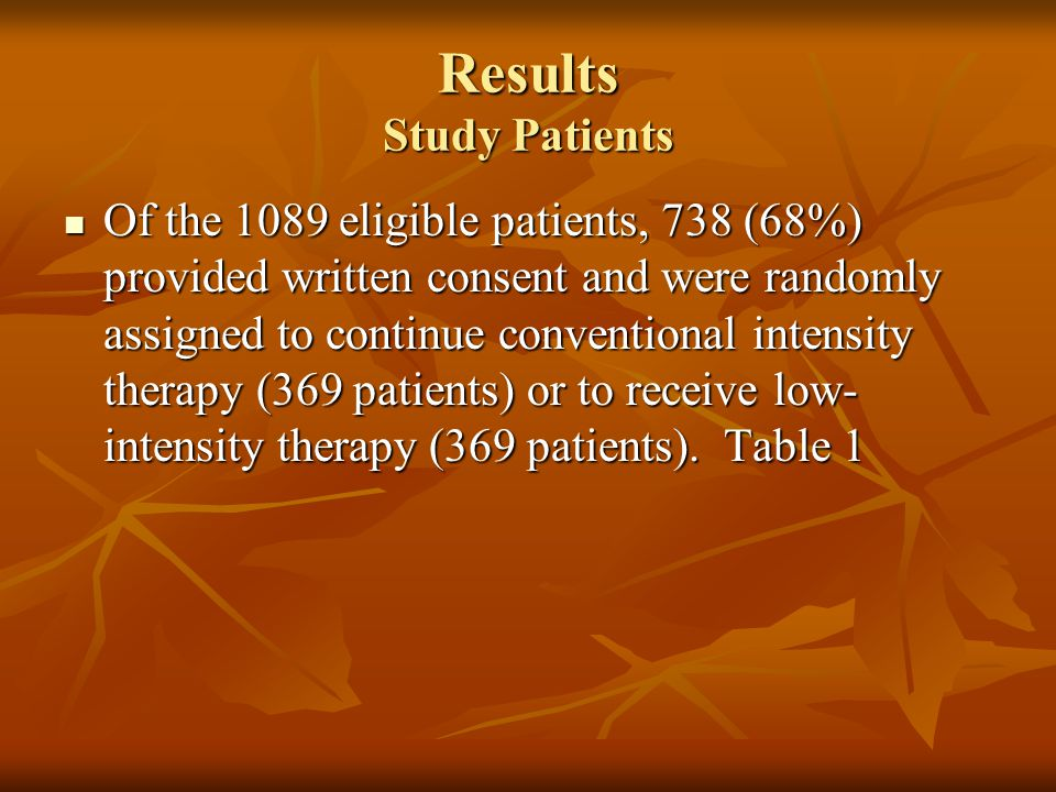 Results Study Patients Of the 1089 eligible patients, 738 (68%) provided written consent and were randomly assigned to continue conventional intensity therapy (369 patients) or to receive low- intensity therapy (369 patients).