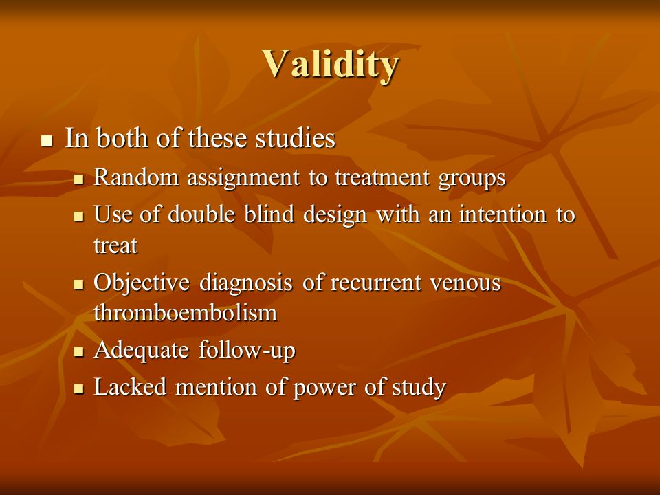 Validity In both of these studies In both of these studies Random assignment to treatment groups Random assignment to treatment groups Use of double blind design with an intention to treat Use of double blind design with an intention to treat Objective diagnosis of recurrent venous thromboembolism Objective diagnosis of recurrent venous thromboembolism Adequate follow-up Adequate follow-up Lacked mention of power of study Lacked mention of power of study