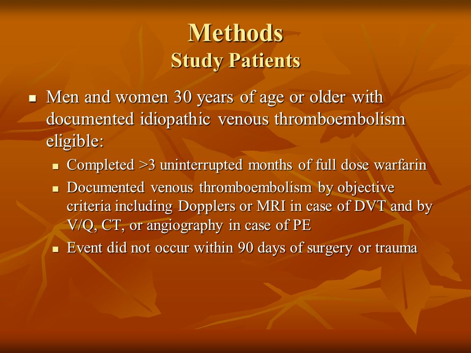 Methods Study Patients Men and women 30 years of age or older with documented idiopathic venous thromboembolism eligible: Men and women 30 years of age or older with documented idiopathic venous thromboembolism eligible: Completed >3 uninterrupted months of full dose warfarin Completed >3 uninterrupted months of full dose warfarin Documented venous thromboembolism by objective criteria including Dopplers or MRI in case of DVT and by V/Q, CT, or angiography in case of PE Documented venous thromboembolism by objective criteria including Dopplers or MRI in case of DVT and by V/Q, CT, or angiography in case of PE Event did not occur within 90 days of surgery or trauma Event did not occur within 90 days of surgery or trauma