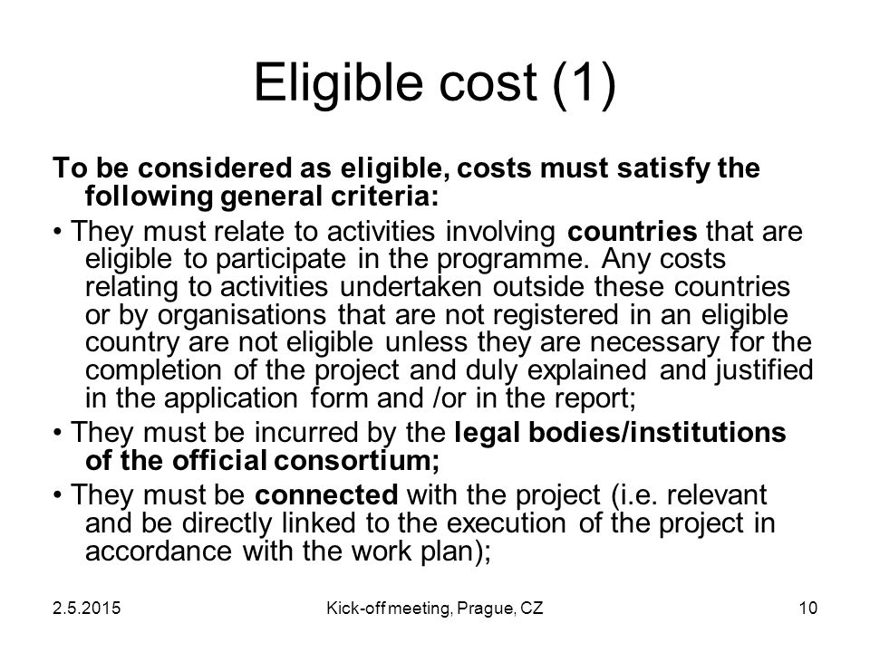 2.5.2015Kick-off meeting, Prague, CZ10 Eligible cost (1) To be considered as eligible, costs must satisfy the following general criteria: They must re