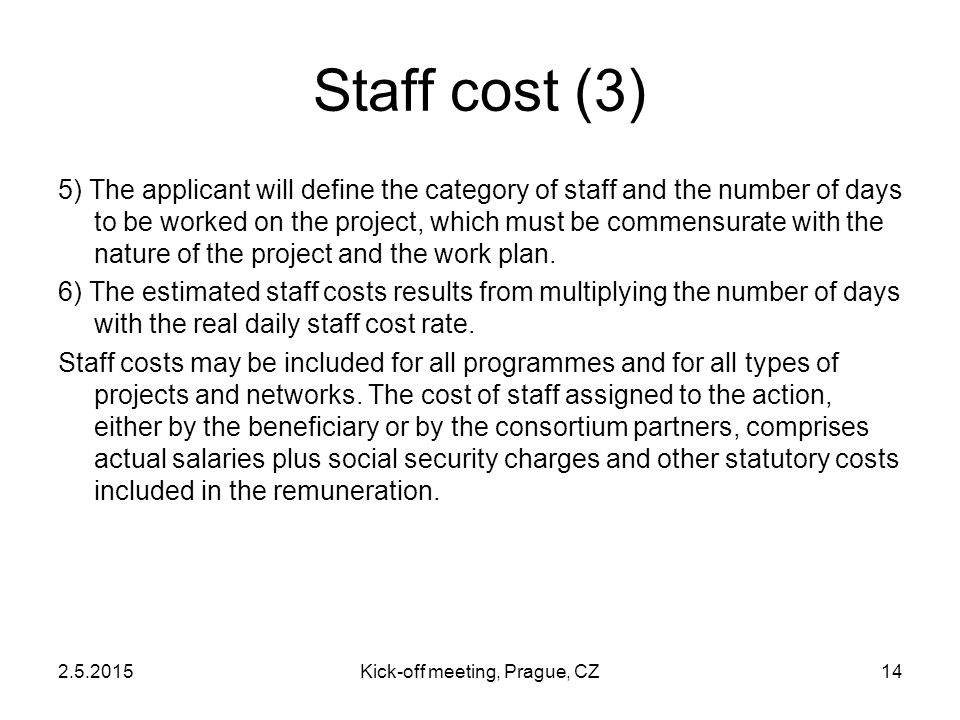 2.5.2015Kick-off meeting, Prague, CZ14 Staff cost (3) 5) The applicant will define the category of staff and the number of days to be worked on the pr
