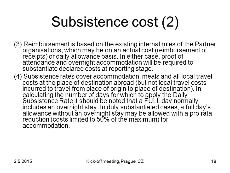 2.5.2015Kick-off meeting, Prague, CZ18 Subsistence cost (2) (3) Reimbursement is based on the existing internal rules of the Partner organisations, wh