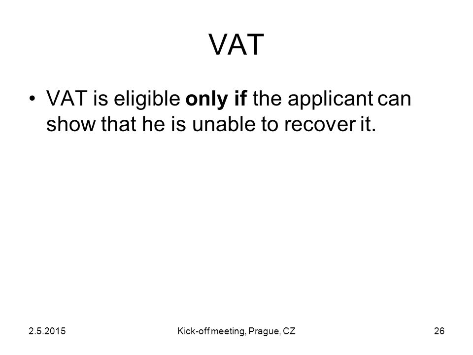 2.5.2015Kick-off meeting, Prague, CZ26 VAT VAT is eligible only if the applicant can show that he is unable to recover it.